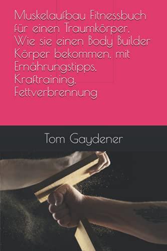 Muskelaufbau Fitnessbuch für einen Traumkörper, Wie sie einen Body Builder Körper bekommen, mit Ernährungstipps, Kraftraining, Fettverbrennung