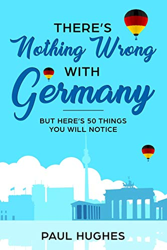 There\'s Nothing Wrong With Germany: ...But Here\'s 50 Things You\'ll Notice