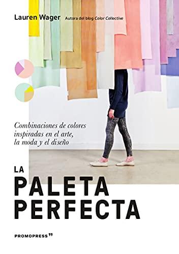 La paleta perfecta. Combinaciones De colores inspiradas en El arte, la Moda y El Diseño