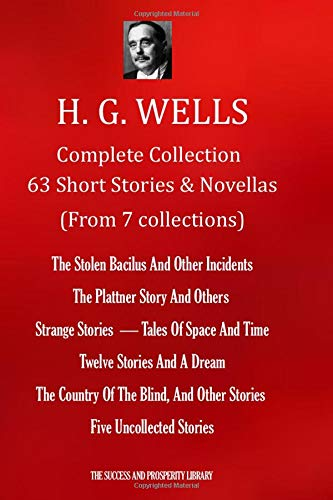 H. G. WELLS Complete Collection 63 Short Stories & Novellas (From 7 Collections): The Stolen Bacilus & Other Incidents;The Plattner Story & Others; ... The Country Of The Blind & other stories
