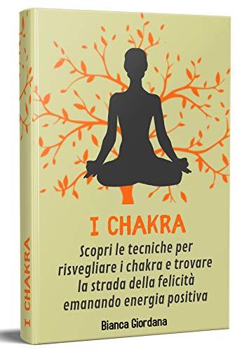 CHAKRA 2.0; Scopri le tecniche per risvegliare i chakra e trovare la strada della felicità emanando energia positiva