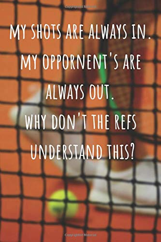 Lined Journal and Notebook - My Shots Are Always In. My Opponent's Are Always Out.: Funny Gag Gift for Tennis Players