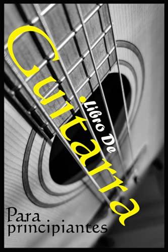 Libro De Guitarra Para Principiantes: Lecciones increíbles para poner la guitarra entre las manos fácilmente, para tocar cualquier canción que desee