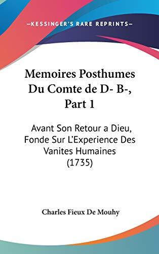 Memoires Posthumes Du Comte De D- B-: Avant Son Retour a Dieu, Fonde Sur L'experience Des Vanites Humaines