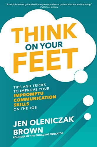 Think on Your Feet: Tips and Tricks to Improve Your  Impromptu Communication Skills on the Job