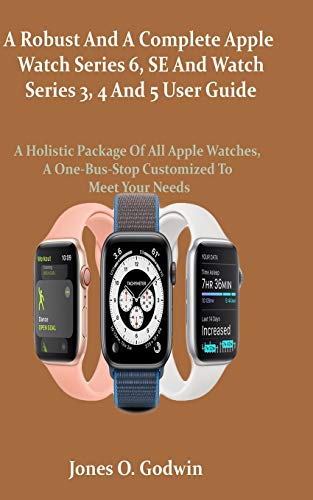 A Robust And A Complete Apple Watch Series 6, SE And Watch Series 3, 4 And 5 User Guide: A Holistic Package Of All Apple Watches, A One-Bus-Stop Customized To Meet Your Needs