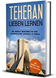 Teheran lieben lernen: Der perfekte Reiseführer für einen unvergesslichen Aufenthalt in Teheran inkl. Insider-Tipps und Packliste (Erzähl-Reiseführer Teheran, Band 1)