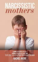 Narcissistic Mothers: A Guide For Daughters And Sons, Mothers That Apparently Can't Love, Handle Mother Relationship And Learn How To Recover From Abuse