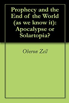Prophecy and the End of the World (as we know it):  Apocalypse or Solartopia? by [Oberon Zell]