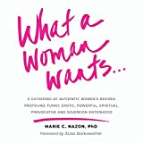 What a Woman Wants...: A Gathering of Authentic Women's Desires - Profound, Funny, Erotic, Powerful, Spiritual, Provocative And Sovereign Sisterhood