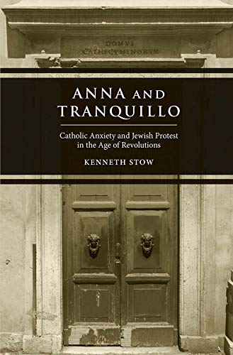 Stow, K: Anna and Tranquillo - Catholic Anxiety and Jewish P: Catholic Anxiety and Jewish Protest in the Age of Revolutions