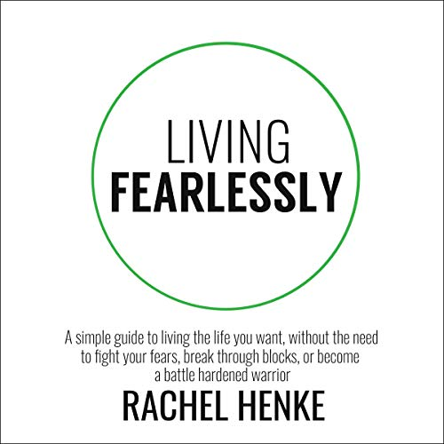 Living Fearlessly: A Simple Guide to Living the Life You Want, Without the Need to Fight Your Fears, Break Through Blocks, or Become a Battle Hardened Warrior audiobook cover art