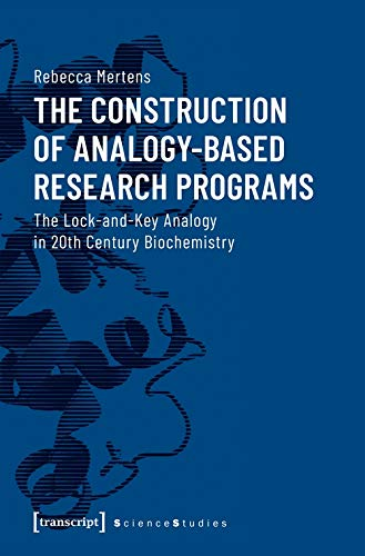 The Construction of Analogy-Based Research Programs: The Lock-and-Key Analogy in 20th Century Biochemistry (Science Studies) by Rebecca Mertens