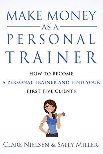 Make Money As A Personal Trainer: How To Become A Personal Trainer And Find Your First Five Clients