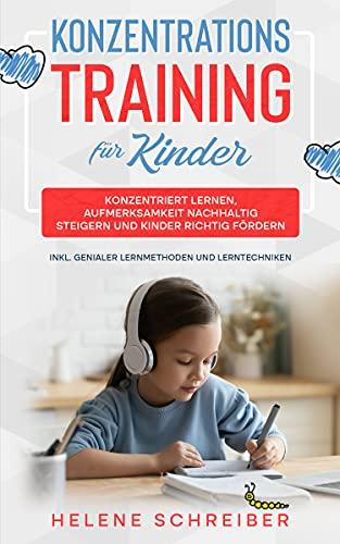 Konzentrationstraining für Kinder: Konzentriert lernen, Aufmerksamkeit nachhaltig steigern und Kinder richtig fördern - inkl. genialer Lernmethoden und Lerntechniken