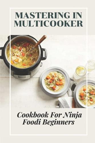 Mastering In Multicooker: Cookbook For Ninja Foodi Beginners: Guide To Use Multicooker
