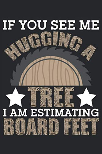 If You See Me Hugging A Tree I Am Estimating Board Feet: Notebook or Journal 6 x 9' 110 Pages Wide Lined Interior Flexible Paperback Matte Finish ... Keeping Scheduling Studies Research Workbook