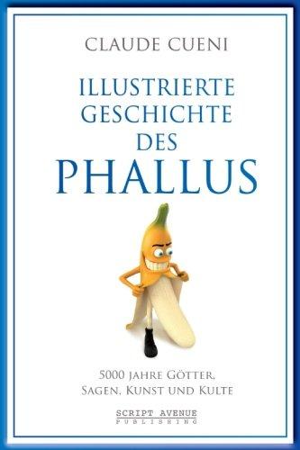 Illustrierte Geschichte des Phallus: 5000 Jahre Götter, Sagen, Kunst und Kulte (Kurz & Bündig - Illustrierte Kulturgeschichte, Band 3)