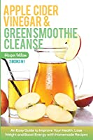 Apple Cider Vinegar and Green Smoothie Cleanse: An Easy Guide to Improve Your Health, Lose Weight and Boost Energy with Homemade Recipes