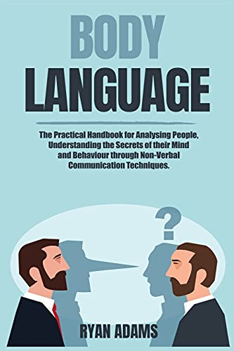 Body Language: The Practical Handbook for Analysing People, Understanding the Secrets of their Mind and Behaviour through Non-Verbal Communication Techniques.