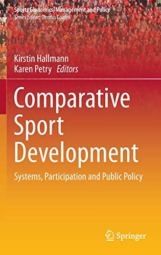 Comparative Sport Development: Systems, Participation and Public Policy (Sports Economics, Management and Policy (8), Band 8)
