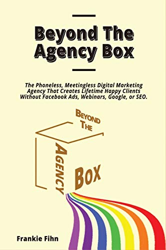 Beyond The Agency Box: The Phoneless, Meetingless Digital Marketing Agency That Creates Lifetime Happy Clients Without Facebook Ads, Webinars, Google, or SEO