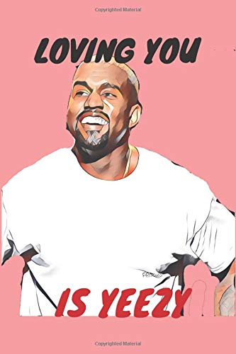 Loving You Is Yeezy: Kanye West Valentines Day Gift Journal Notebook for Writing I Perfect Funny Gift For Him Her I Pun Love Card | Anniversary ... | Celeb Illustration | Rapper I Hip Hop