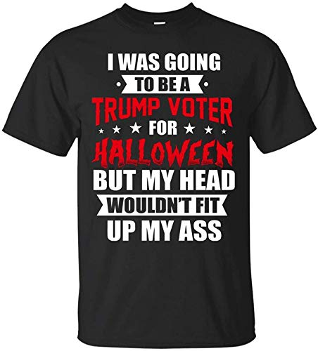 I was Going to Be A Trump Voter for Halloween But My Head Wouldn't Fit Up My Ass T-Shirt - Funny Political Shirt