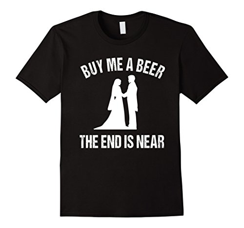 Buy Me a Beer The End is Near - Funny Bachelor Tshirt