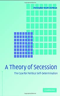 Christopher Heath Wellman, A Theory of Secession: The Case for Political Self-Determination (Cambridge University Press, 2005)