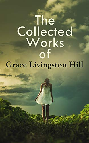 The Collected Works of Grace Livingston Hill: Marcia Schuyler, Phoebe Deane, Miranda, The Enchanted Barn, Exit Betty, Lo, Michael!, The City of Fire, The ... The War Romance of the Salvation Army