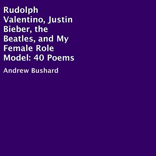 Couverture de Rudolph Valentino, Justin Bieber, the Beatles, and My Female Role Model: 40 Poems