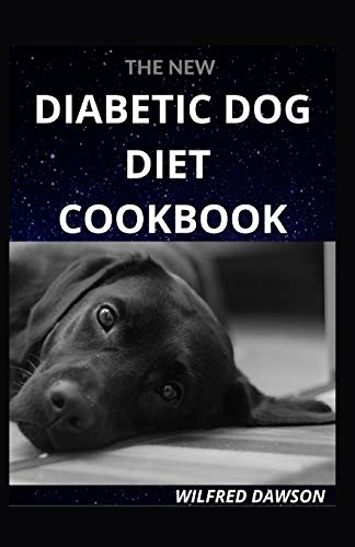 THE NEW DIABETIC DOG DIET COOKBOOK: EVERYTHING YOU NEED TO KNOW ABOUT DOG DIABETIC FOOD DIET. INCLUDING 40+ EASY AND DELICIOUS RECIPES