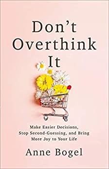 Don't Overthink It: Make Easier Decisions, Stop Second-Guessing, and Bring More Joy to Your Life by [Anne Bogel]
