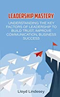 Leadership Mastery: Understanding the Key Factors of Leadership to Build Trust, Improve Communication, Business Success