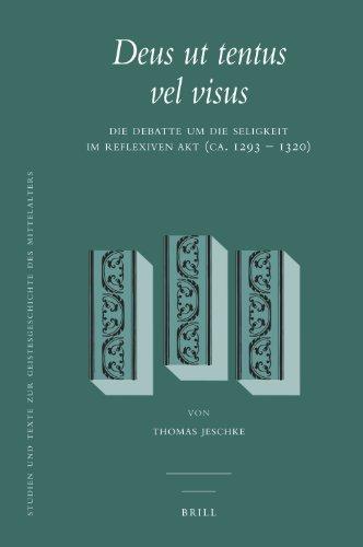 Deus UT Tentus Vel Visus: Die Debatte Um Die Seligkeit Im Reflexiven Akt (Ca. 1293 - 1320) (Studien und Texte zur Geistesgeschichte des Mittelalters, Band 104)