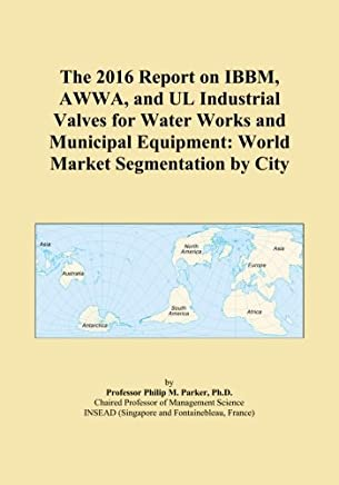 The 2016 Report on IBBM, AWWA, and UL Industrial Valves for Water Works and Municipal Equipment: World Market Segmentation by City