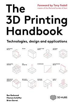 The 3D Printing Handbook: Technologies, design and applications by [Ben Redwood, Filemon Schöffer, Brian Garret]