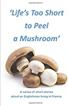 Life's too Short to Peel a Mushroom: A series of Short Stories about an Englishman living in France