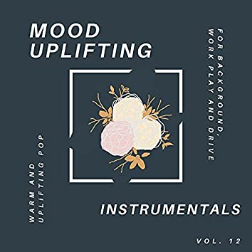 Mood Uplifting Instrumentals - Warm And Uplifting Pop For Background, Work Play And Drive, Vol.12