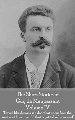 The Short Stories of Guy de Maupassant - Volume IV: 'Travel, like dreams, is a door that opens from the real world into a world that is yet to be discovered'
