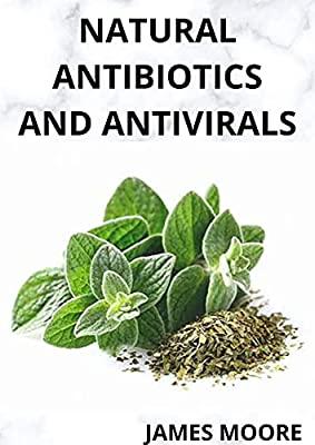 NATURAL ANTIBIOTICS AND ANTIVIRALS : Boost Your Health With Natural homemade essential healing (English Edition)