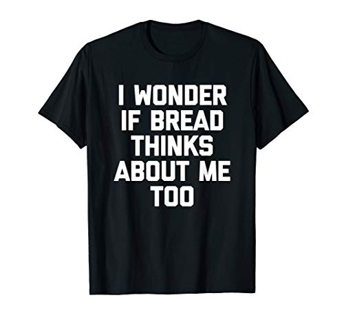 I Wonder If Bread Thinks About Me Too T-Shirt Funny Bread T-Shirt
