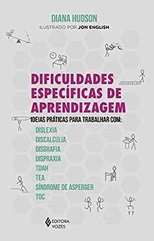 Dificuldades específicas de aprendizagem: Ideias práticas para trabalhar com: dislexia, discalculia, disgrafia, dispraxia, Tdah, TEA, Síndrome de Asperger e TOC por [Diana Hudson]