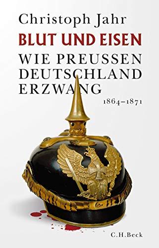 Blut und Eisen: Wie Preußen Deutschland erzwang