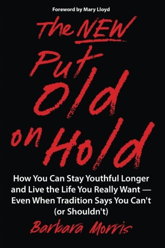 The New Put Old on Hold: How You Can Stay Youthful Longer and Live the Life You Really Want -- Even When Tradition Says You Can't (or Shouldn't)