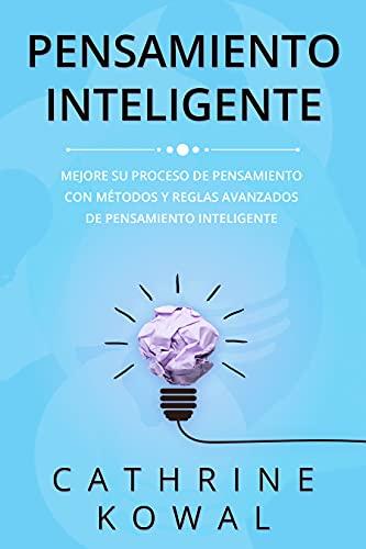 Pensamiento Inteligente: Mejore su proceso de pensamiento con métodos y reglas avanzados de pensamiento inteligente
