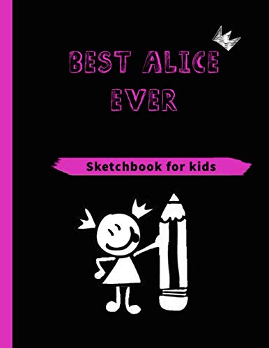 BEST ALICE EVER (SKETCHBOOK FOR KIDS): Blank Sketchbook for girls of all ages for Drawing, Writing, Painting, Sketching… With 120 Pages, ( 8.5' X 11') Inches in size.