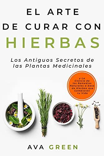 El Arte de Curar con Hierbas: Los Antiguos Secretos de las Plantas Medicinales y La Ciencia de los Remedios Naturales a base de Hierbas que Cambiarán tu Vida