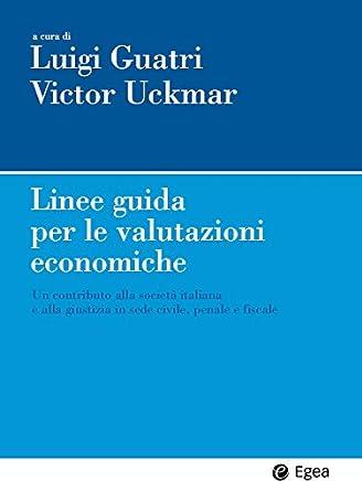 Linee guida per le valutazioni economiche: Un contributo alla societa italiana e alla giustizia in sede civile, penale e fiscale (Impresa & professionisti)